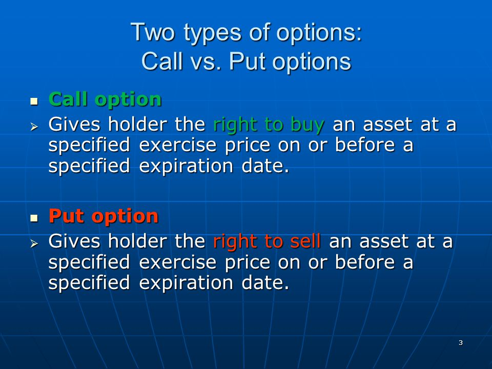 3 Two types of options: Call vs. Put options Call option Call option  Gives holder the right to buy an asset at a specified exercise price on or befo