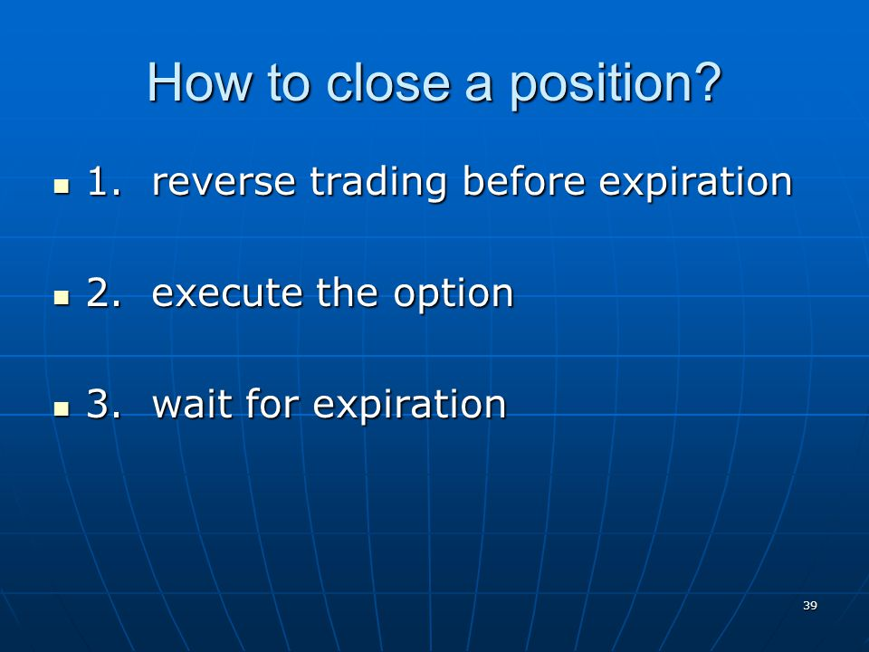 How to close a position? 1. reverse trading before expiration 1. reverse trading before expiration 2. execute the option 2. execute the option 3. wait