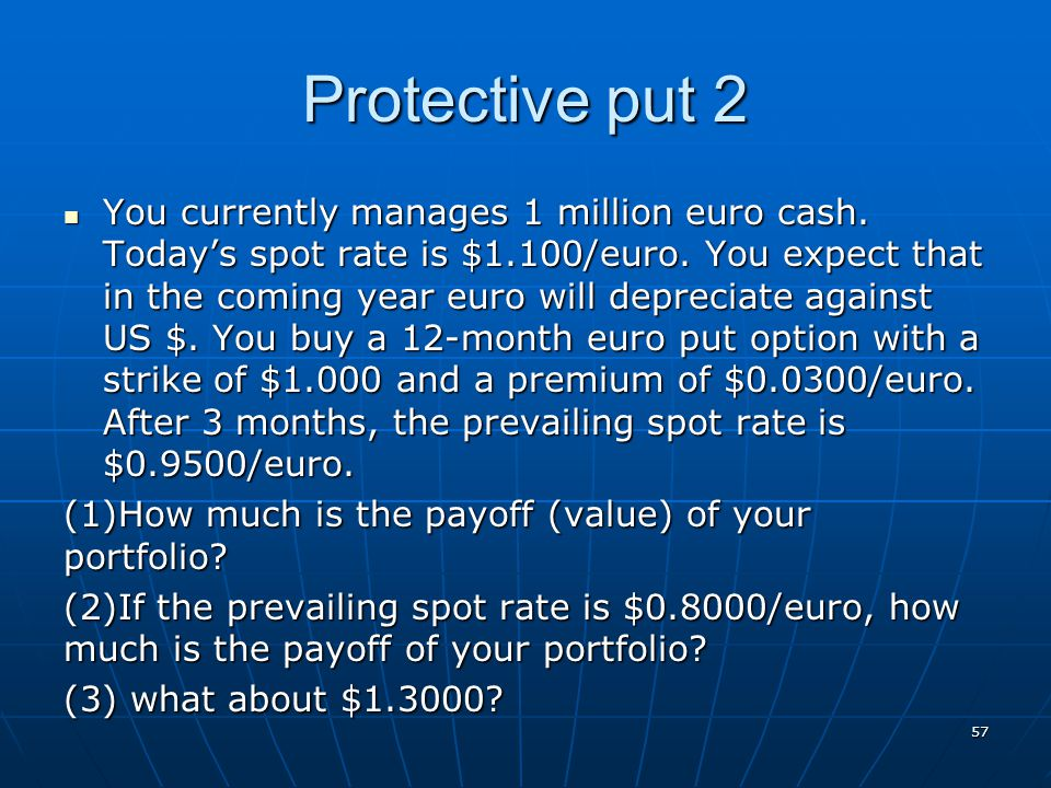 Protective put 2 You currently manages 1 million euro cash. Today's spot rate is $1.100/euro. You expect that in the coming year euro will depreciate