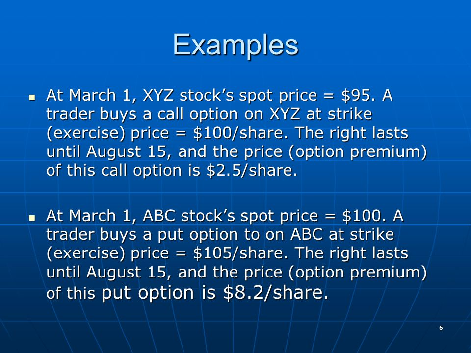 Examples At March 1, XYZ stock's spot price = $95. A trader buys a call option on XYZ at strike (exercise) price = $100/share. The right lasts until A