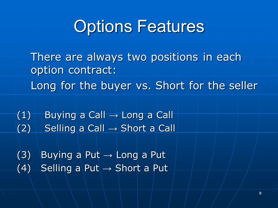 Options Features There are always two positions in each option contract: Long for the buyer vs. Short for the seller (1)Buying a Call → Long a Call (2