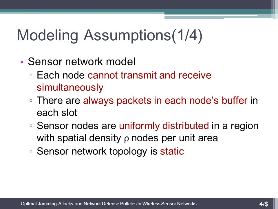 Modeling Assumptions(2/4) Multiple access protocols are characterized by a common channel access probability γ for all nodes in a slot ▫ Probability that a packet is transmitted to j is γ/ n i Case of collision ▫ Receiver node j experiences collision if at least two nodes in its neighborhood transmit packet simultaneously ▫ Probability of collision  1 – Pr{only one or no neighbor transmits} = Optimal Jamming Attacks and Network Defense Policies in Wireless Sensor Networks 5/$