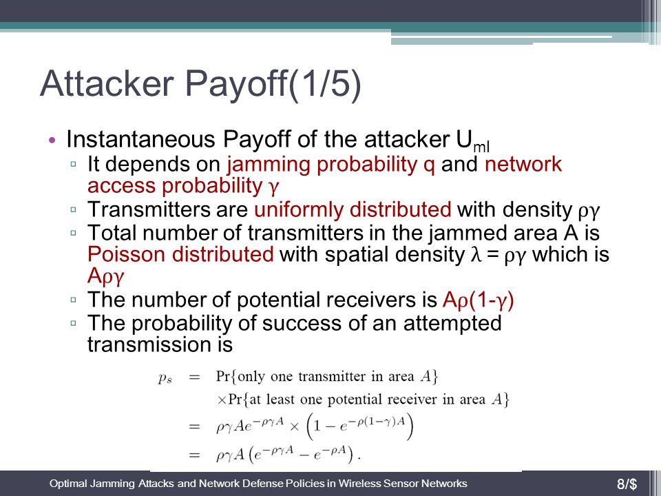 Attacker Payoff(2/5) Instantaneous Payoff of the attacker U mI ▫ The number of successful transmission links Y follows the binomial distribution ▫ Payoff for the jammer ▫ Instantaneous pay off for the attacker that jams with probability q ▫ The instantaneous payoff for the network in the absence of jammer Optimal Jamming Attacks and Network Defense Policies in Wireless Sensor Networks 9/$