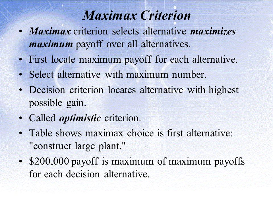Maximax Criterion Maximax criterion selects alternative maximizes maximum payoff over all alternatives.