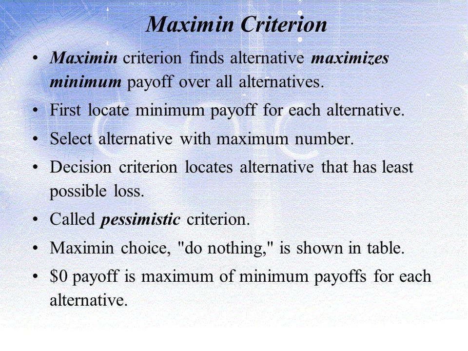 Maximin Criterion Maximin criterion finds alternative maximizes minimum payoff over all alternatives.