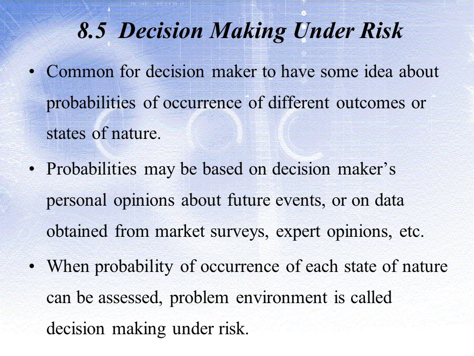 8.5 Decision Making Under Risk Common for decision maker to have some idea about probabilities of occurrence of different outcomes or states of nature.