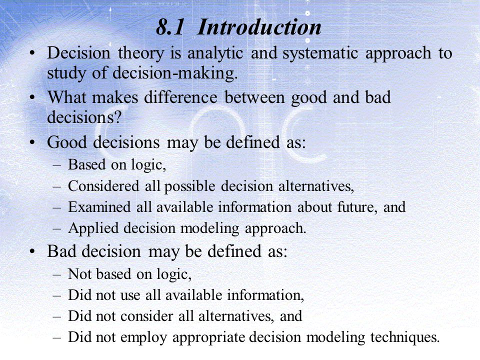 8.1 Introduction Decision theory is analytic and systematic approach to study of decision-making.