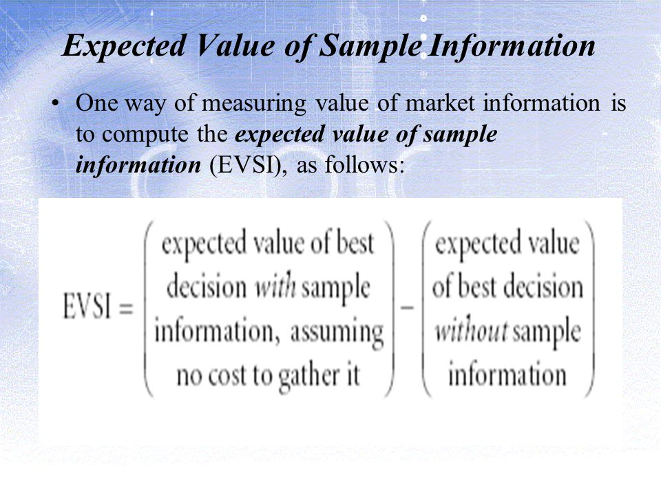 Expected Value of Sample Information One way of measuring value of market information is to compute the expected value of sample information (EVSI), as follows: