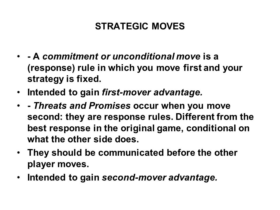 STRATEGIC MOVES - A commitment or unconditional move is a (response) rule in which you move first and your strategy is fixed.