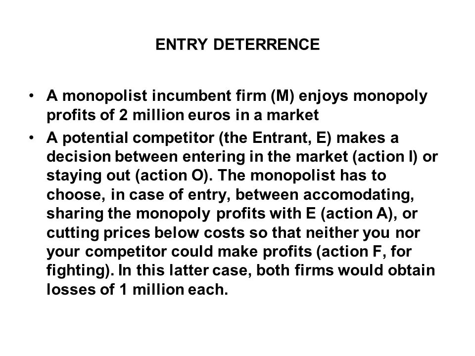 ENTRY DETERRENCE A monopolist incumbent firm (M) enjoys monopoly profits of 2 million euros in a market A potential competitor (the Entrant, E) makes a decision between entering in the market (action I) or staying out (action O).