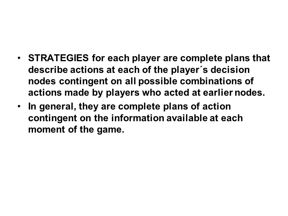 STRATEGIES for each player are complete plans that describe actions at each of the player´s decision nodes contingent on all possible combinations of actions made by players who acted at earlier nodes.