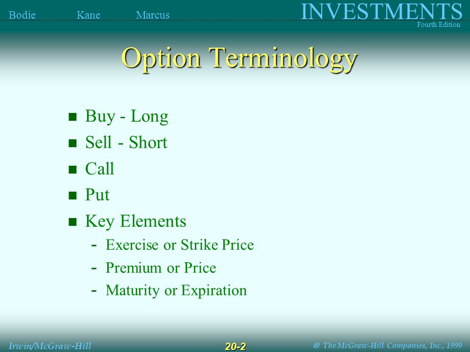  The McGraw-Hill Companies, Inc., 1999 INVESTMENTS Fourth Edition Bodie Kane Marcus Irwin/McGraw-Hill 20-2 Buy - Long Sell - Short Call Put Key Elements - Exercise or Strike Price - Premium or Price - Maturity or Expiration Option Terminology