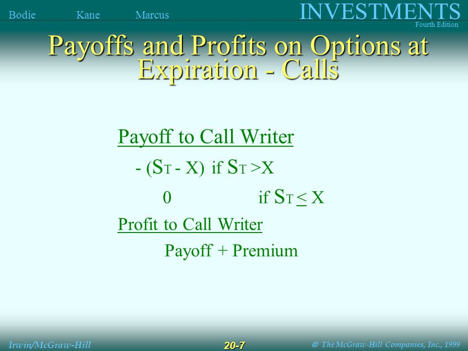  The McGraw-Hill Companies, Inc., 1999 INVESTMENTS Fourth Edition Bodie Kane Marcus Irwin/McGraw-Hill 20-7 Payoff to Call Writer - ( S T - X) if S T >X 0if S T < X Profit to Call Writer Payoff + Premium Payoffs and Profits on Options at Expiration - Calls