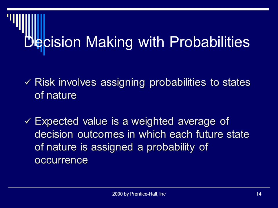 2000 by Prentice-Hall, Inc14 Decision Making with Probabilities Risk involves assigning probabilities to states of nature Risk involves assigning prob