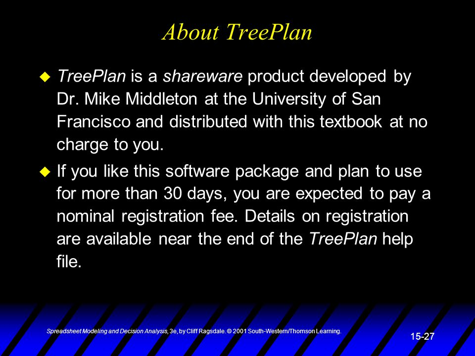 Spreadsheet Modeling and Decision Analysis, 3e, by Cliff Ragsdale. © 2001 South-Western/Thomson Learning. 15-27 About TreePlan u TreePlan is a sharewa