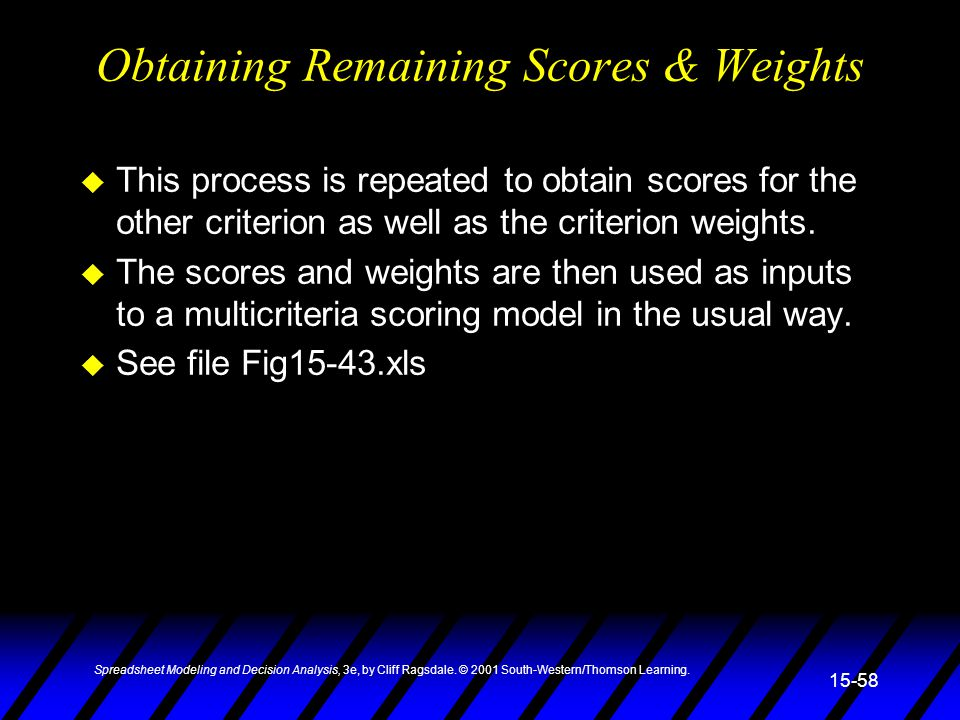 Spreadsheet Modeling and Decision Analysis, 3e, by Cliff Ragsdale. © 2001 South-Western/Thomson Learning. 15-58 Obtaining Remaining Scores & Weights u