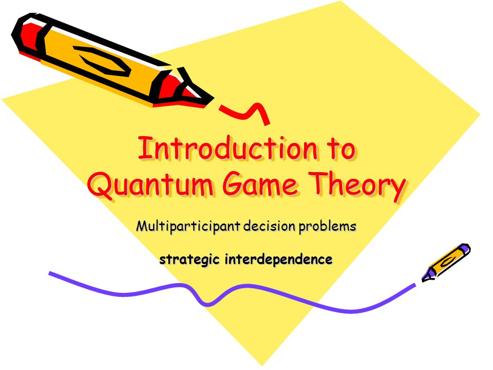 Introduction to Quantum Game Theory Multiparticipant decision problems strategic interdependence