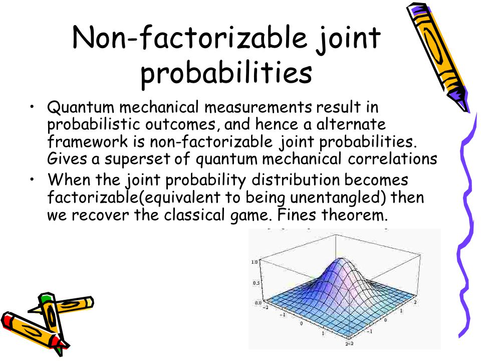 Non-factorizable joint probabilities Quantum mechanical measurements result in probabilistic outcomes, and hence a alternate framework is non-factorizable joint probabilities.