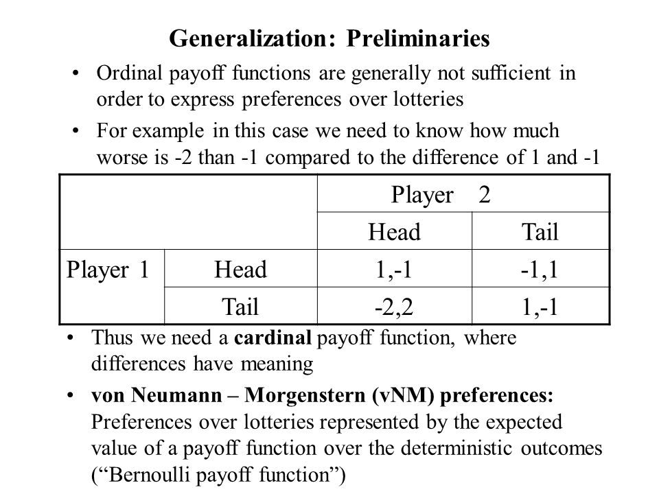 Pure-Strategy Equilibria survive allowing for mixing Proposition: any equilibrium of a game with ordinal preference is a pure-strategy equilibrium of the corresponding game with vNM preferences and any pure-strategy equilibrium of a game with vNM preferences is an equilibrium of the corresponding game with ordinal preferences So all equilibria of the games we encountered so far stay equilibria if we allow for mixing and interpret the payoff functions as Bernoulli payoff functions