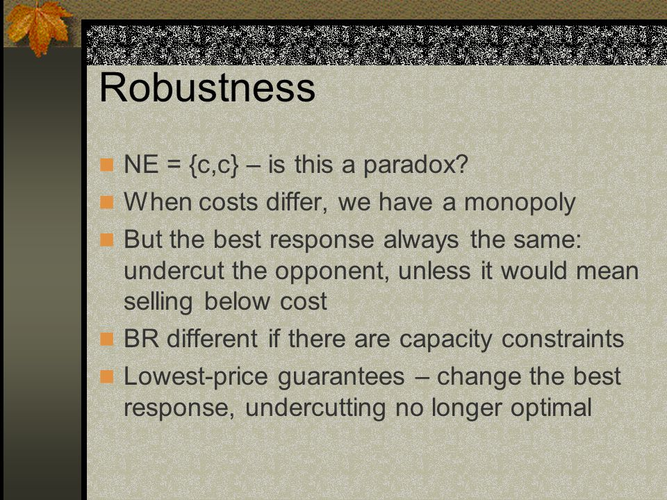 Best-response correspondences The profit (payoff) of firm i is: Π i = (p i – c)q i q i = 0 if p i > p j q i = 1 – p i if p i < p j q i = (1 – p i )/2if p i = p j And the best response is: p i = p M if p j > p M (monopoly price), p i = p j – ε if c <p j ≤ p M p i  c if p j = c p i > p j if p j < c