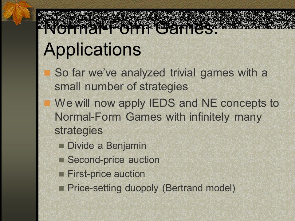 Normal-Form Games: Applications So far we've analyzed trivial games with a small number of strategies We will now apply IEDS and NE concepts to Normal-Form Games with infinitely many strategies Divide a Benjamin Second-price auction First-price auction Price-setting duopoly (Bertrand model)