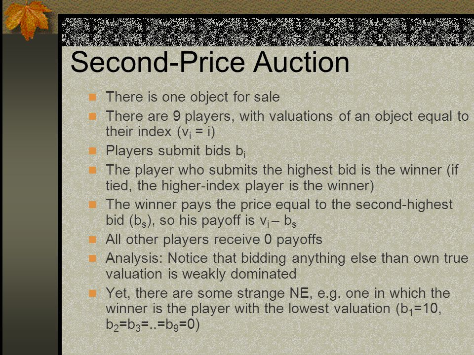 Second-Price Auction There is one object for sale There are 9 players, with valuations of an object equal to their index (v i = i) Players submit bids b i The player who submits the highest bid is the winner (if tied, the higher-index player is the winner) The winner pays the price equal to the second-highest bid (b s ), so his payoff is v i – b s All other players receive 0 payoffs Analysis: Notice that bidding anything else than own true valuation is weakly dominated Yet, there are some strange NE, e.g.