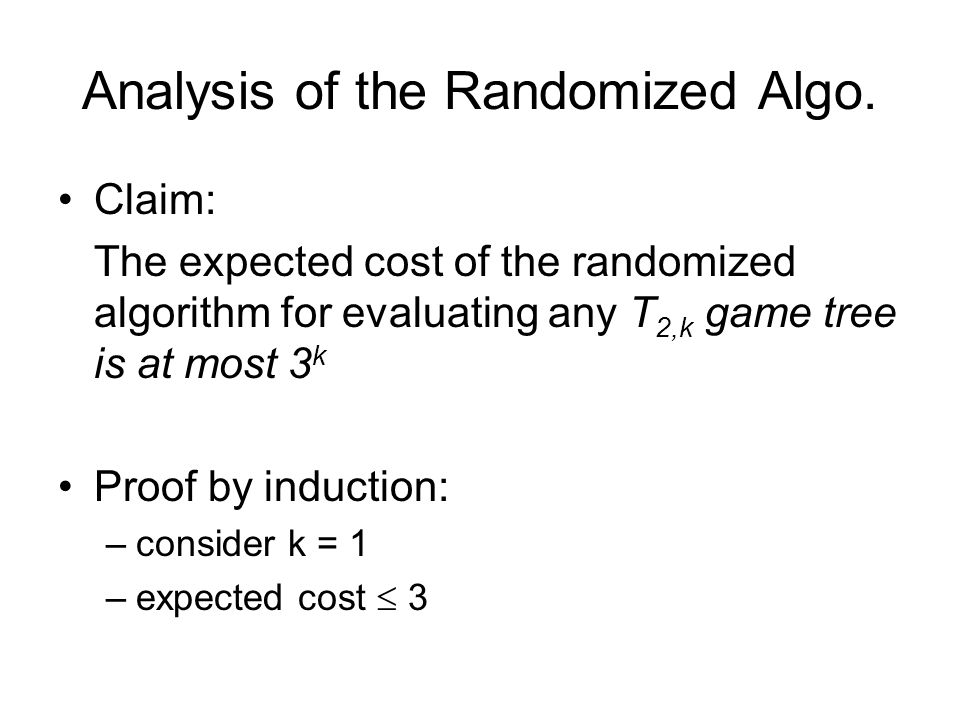 Analysis of the Randomized Algo. Claim: The expected cost of the randomized algorithm for evaluating any T 2,k game tree is at most 3 k Proof by induc