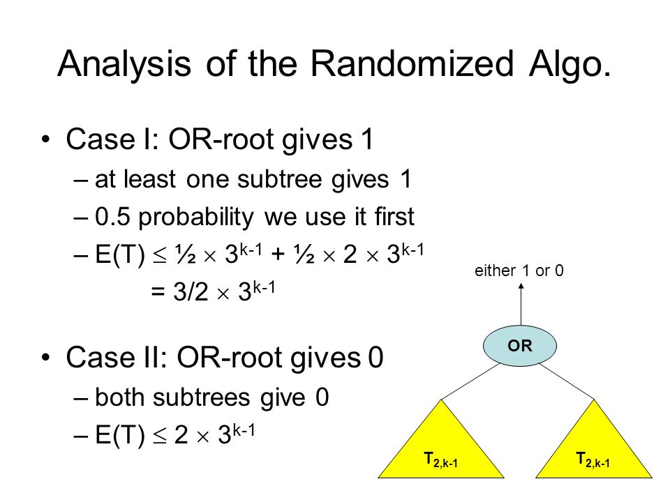 Analysis of the Randomized Algo. Case I: OR-root gives 1 –at least one subtree gives 1 –0.5 probability we use it first –E(T)  ½  3 k-1 + ½  2  3