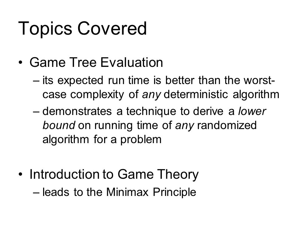 Topics Covered Game Tree Evaluation –its expected run time is better than the worst- case complexity of any deterministic algorithm –demonstrates a te