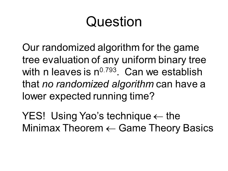 Question Our randomized algorithm for the game tree evaluation of any uniform binary tree with n leaves is n 0.793.