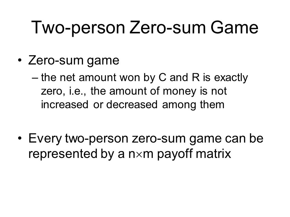 Two-person Zero-sum Game Zero-sum game –the net amount won by C and R is exactly zero, i.e., the amount of money is not increased or decreased among them Every two-person zero-sum game can be represented by a n  m payoff matrix