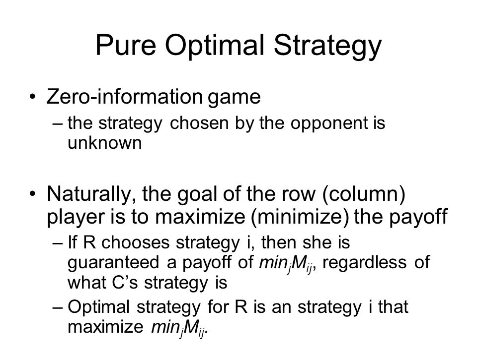 Pure Optimal Strategy Zero-information game –the strategy chosen by the opponent is unknown Naturally, the goal of the row (column) player is to maximize (minimize) the payoff –If R chooses strategy i, then she is guaranteed a payoff of min j M ij, regardless of what C's strategy is –Optimal strategy for R is an strategy i that maximize min j M ij.