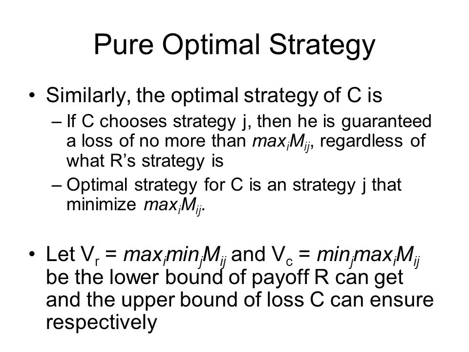 Pure Optimal Strategy Similarly, the optimal strategy of C is –If C chooses strategy j, then he is guaranteed a loss of no more than max i M ij, regar