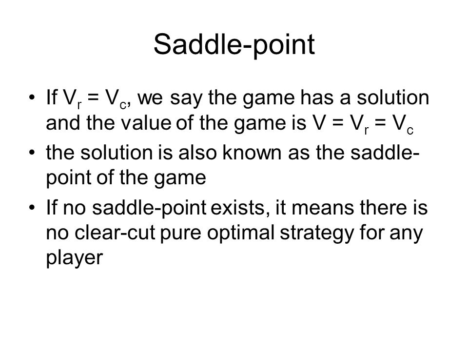 Saddle-point If V r = V c, we say the game has a solution and the value of the game is V = V r = V c the solution is also known as the saddle- point of the game If no saddle-point exists, it means there is no clear-cut pure optimal strategy for any player