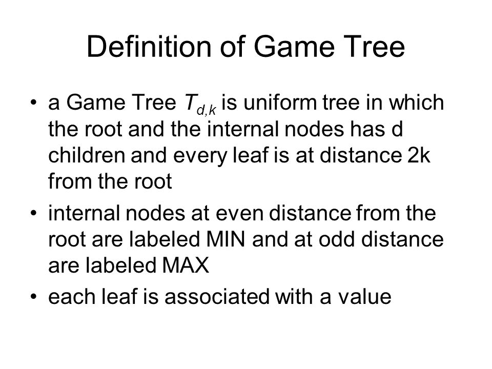 Definition of Game Tree a Game Tree T d,k is uniform tree in which the root and the internal nodes has d children and every leaf is at distance 2k from the root internal nodes at even distance from the root are labeled MIN and at odd distance are labeled MAX each leaf is associated with a value