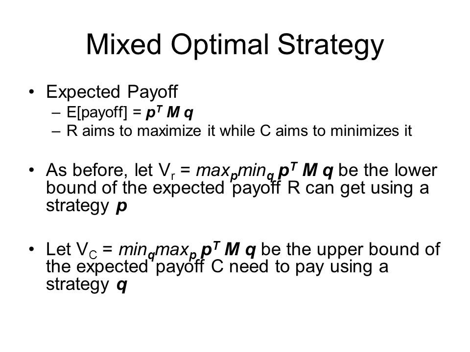 Mixed Optimal Strategy Expected Payoff –E[payoff] = p T M q –R aims to maximize it while C aims to minimizes it As before, let V r = max p min q p T M q be the lower bound of the expected payoff R can get using a strategy p Let V C = min q max p p T M q be the upper bound of the expected payoff C need to pay using a strategy q