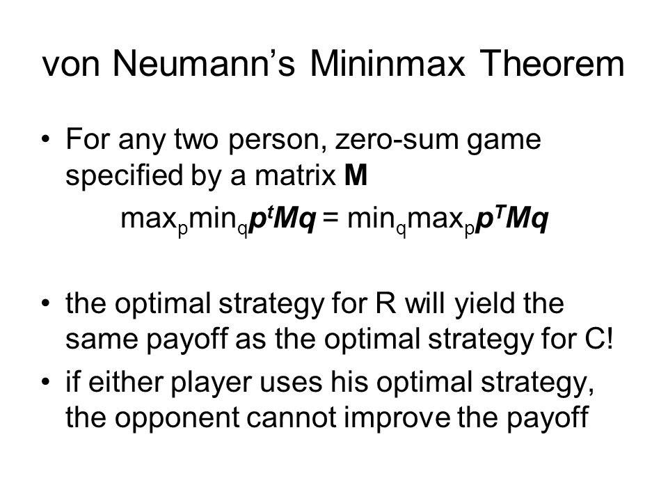 von Neumann's Mininmax Theorem For any two person, zero-sum game specified by a matrix M max p min q p t Mq = min q max p p T Mq the optimal strategy