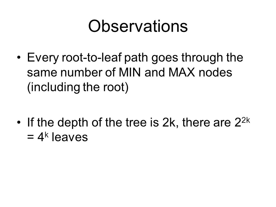 Observations Every root-to-leaf path goes through the same number of MIN and MAX nodes (including the root) If the depth of the tree is 2k, there are 2 2k = 4 k leaves