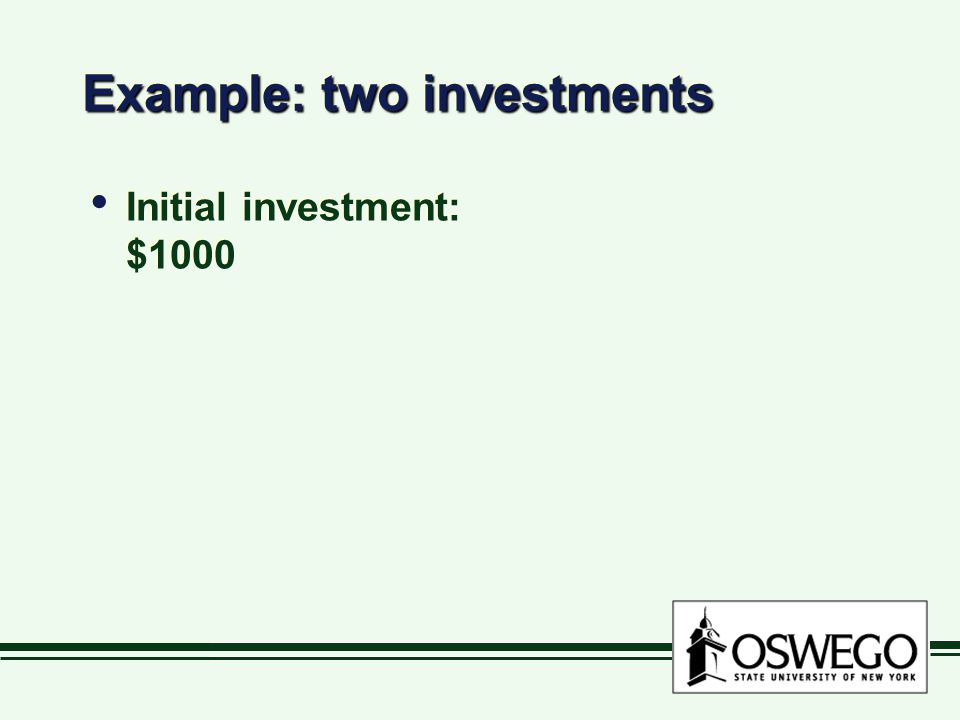 Example: two investments Initial investment: $1000