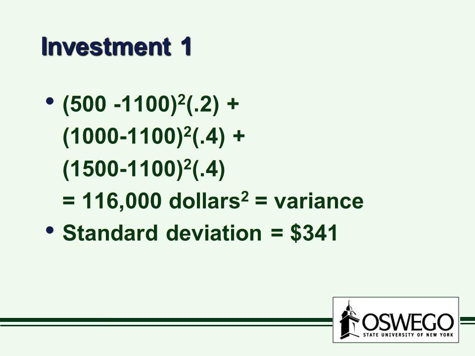 Investment 1 (500 -1100) 2 (.2) + (1000-1100) 2 (.4) + (1500-1100) 2 (.4) = 116,000 dollars 2 = variance Standard deviation = $341 (500 -1100) 2 (.2) + (1000-1100) 2 (.4) + (1500-1100) 2 (.4) = 116,000 dollars 2 = variance Standard deviation = $341