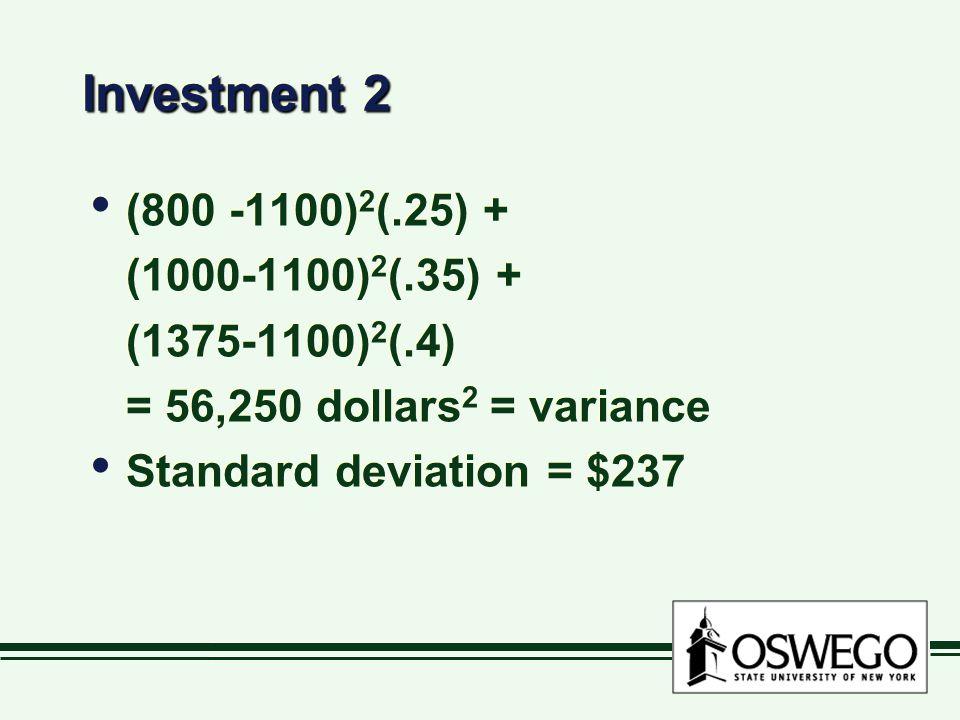 Investment 2 (800 -1100) 2 (.25) + (1000-1100) 2 (.35) + (1375-1100) 2 (.4) = 56,250 dollars 2 = variance Standard deviation = $237 (800 -1100) 2 (.25) + (1000-1100) 2 (.35) + (1375-1100) 2 (.4) = 56,250 dollars 2 = variance Standard deviation = $237