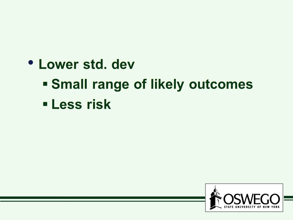Lower std.dev  Small range of likely outcomes  Less risk Lower std.
