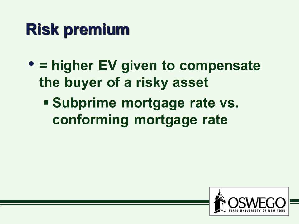 Risk premium = higher EV given to compensate the buyer of a risky asset  Subprime mortgage rate vs.