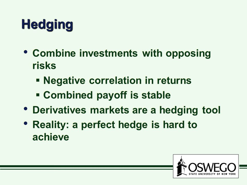 HedgingHedging Combine investments with opposing risks  Negative correlation in returns  Combined payoff is stable Derivatives markets are a hedging tool Reality: a perfect hedge is hard to achieve Combine investments with opposing risks  Negative correlation in returns  Combined payoff is stable Derivatives markets are a hedging tool Reality: a perfect hedge is hard to achieve
