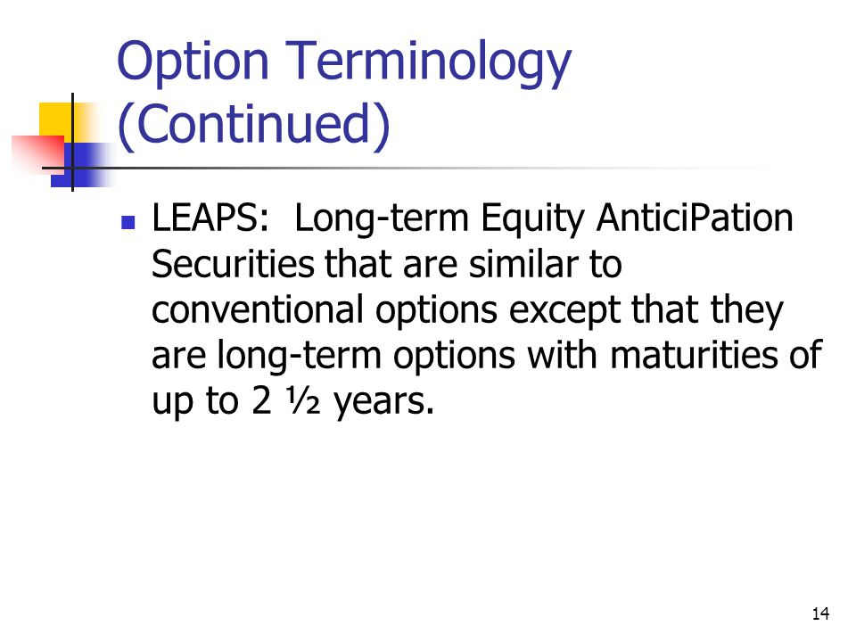 14 Option Terminology (Continued) LEAPS: Long-term Equity AnticiPation Securities that are similar to conventional options except that they are long-term options with maturities of up to 2 ½ years.