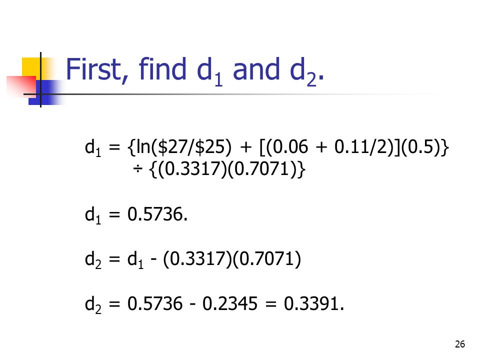 26 d 1 = {ln($27/$25) + [(0.06 + 0.11/2)](0.5)} ÷ {(0.3317)(0.7071)} d 1 = 0.5736.