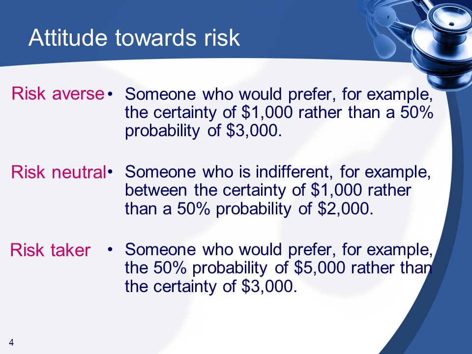 4 Attitude towards risk Someone who would prefer, for example, the certainty of $1,000 rather than a 50% probability of $3,000.