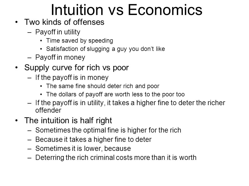 Intuition vs Economics Two kinds of offenses –Payoff in utility Time saved by speeding Satisfaction of slugging a guy you don't like –Payoff in money Supply curve for rich vs poor –If the payoff is in money The same fine should deter rich and poor The dollars of payoff are worth less to the poor too –If the payoff is in utility, it takes a higher fine to deter the richer offender The intuition is half right –Sometimes the optimal fine is higher for the rich –Because it takes a higher fine to deter –Sometimes it is lower, because –Deterring the rich criminal costs more than it is worth