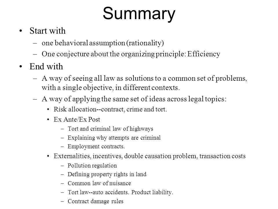 Summary Start with –one behavioral assumption (rationality) –One conjecture about the organizing principle: Efficiency End with –A way of seeing all law as solutions to a common set of problems, with a single objective, in different contexts.