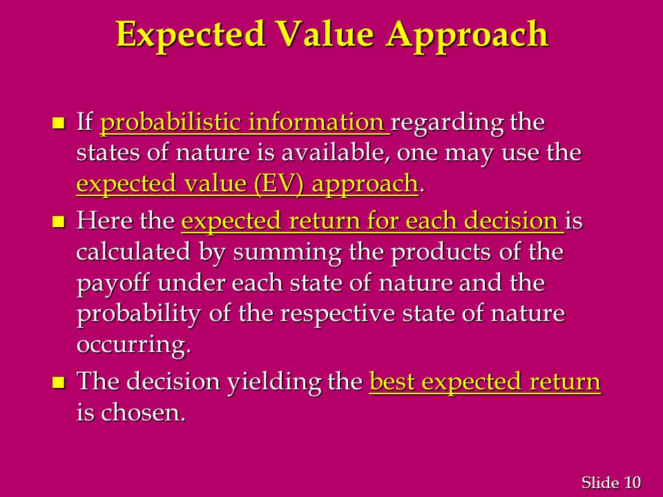 10 Slide Expected Value Approach n If probabilistic information regarding the states of nature is available, one may use the expected value (EV) approach.